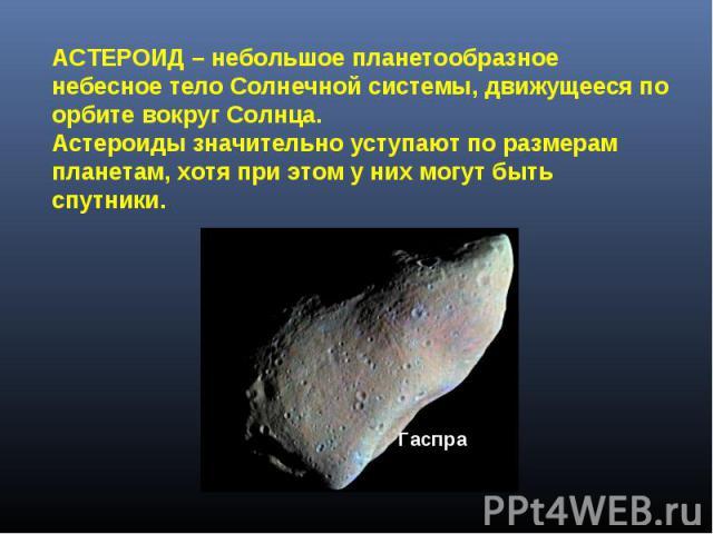АСТЕРОИД – небольшое планетообразное небесное тело Солнечной системы, движущееся по орбите вокруг Солнца. Астероиды значительно уступают по размерам планетам, хотя при этом у них могут быть спутники.