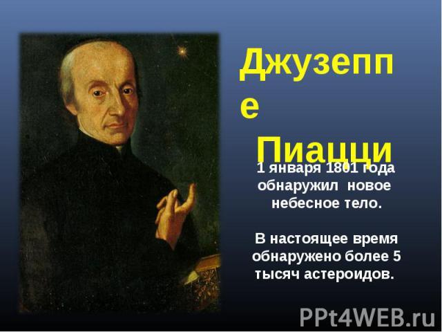 Джузеппе Пиацци 1 января 1801 года обнаружил новое небесное тело. В настоящее время обнаружено более 5 тысяч астероидов.