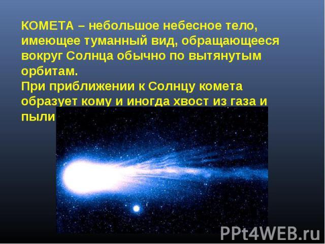 КОМЕТА – небольшое небесное тело, имеющее туманный вид, обращающееся вокруг Солнца обычно по вытянутым орбитам. При приближении к Солнцу комета образует кому и иногда хвост из газа и пыли.