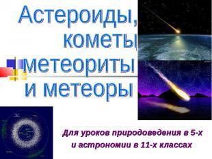 Астероиды, кометы, метеориты и метеоры Для уроков природоведения в 5-х и астроно