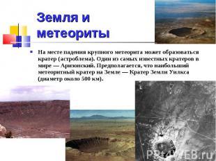 Земля и метеориты На месте падения крупного метеорита может образоваться кратер