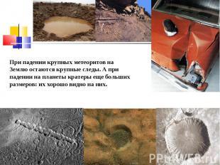 При падении крупных метеоритов на Землю остаются крупные следы. А при падении на