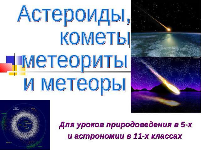 Астероиды, кометы, метеориты и метеоры Для уроков природоведения в 5-х и астрономии в 11-х классах