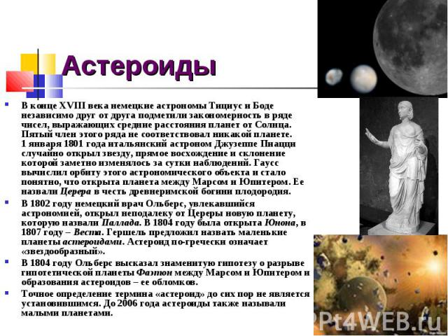 Астероиды В конце XVIIIвека немецкие астрономы Тициус и Боде независимо друг от друга подметили закономерность в ряде чисел, выражающих средние расстояния планет от Солнца. Пятый член этого ряда не соответствовал никакой планете. 1января 1801года…