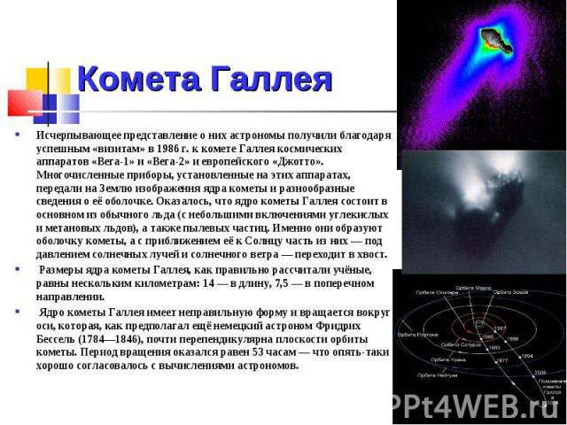 Комета Галлея Исчерпывающее представление о них астрономы получили благодаря успешным «визитам» в 1986 г. к комете Галлея космических аппаратов «Вега-1» и «Вега-2» и европейского «Джотто». Многочисленные приборы, установленные на этих аппаратах, пер…