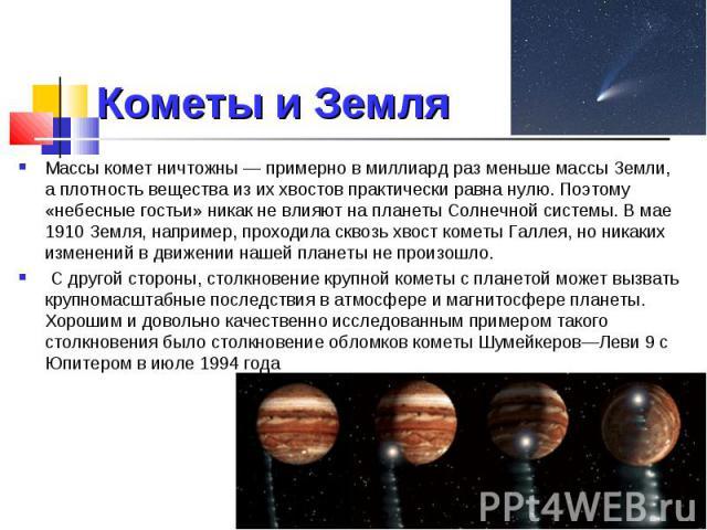 Кометы и Земля Массы комет ничтожны — примерно в миллиард раз меньше массы Земли, а плотность вещества из их хвостов практически равна нулю. Поэтому «небесные гостьи» никак не влияют на планеты Солнечной системы. В мае 1910 Земля, например, проходил…