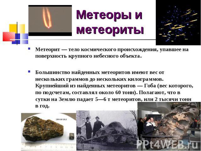 Метеоры и метеоритыМетеорит — тело космического происхождения, упавшее на поверхность крупного небесного объекта. Большинство найденных метеоритов имеют вес от нескольких граммов до нескольких килограммов. Крупнейший из найденных метеоритов — Гоба (…