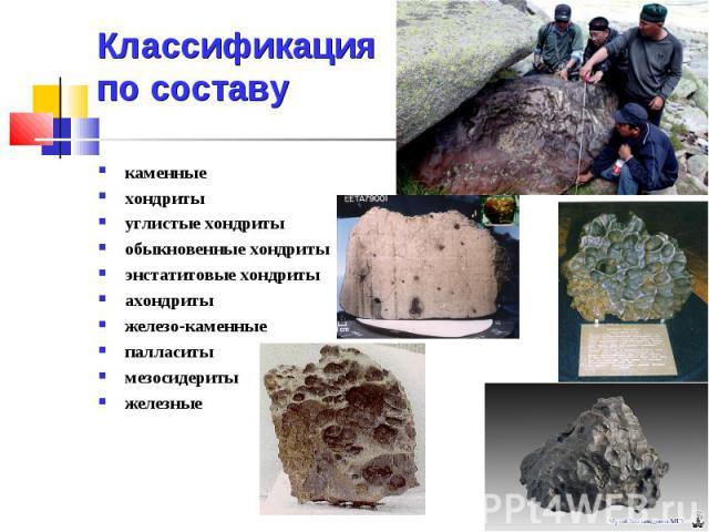 Классификация по составу каменные хондриты углистые хондриты обыкновенные хондриты энстатитовые хондриты ахондриты железо-каменные палласиты мезосидериты железные