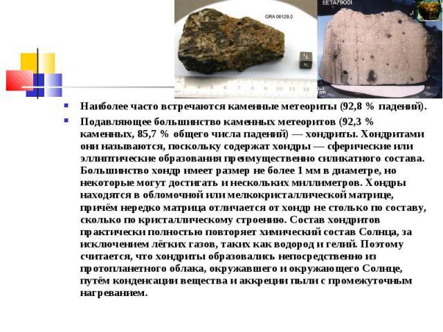 Наиболее часто встречаются каменные метеориты (92,8 % падений). Подавляющее большинство каменных метеоритов (92,3 % каменных, 85,7 % общего числа падений) — хондриты. Хондритами они называются, поскольку содержат хондры — сферические или эллиптическ…