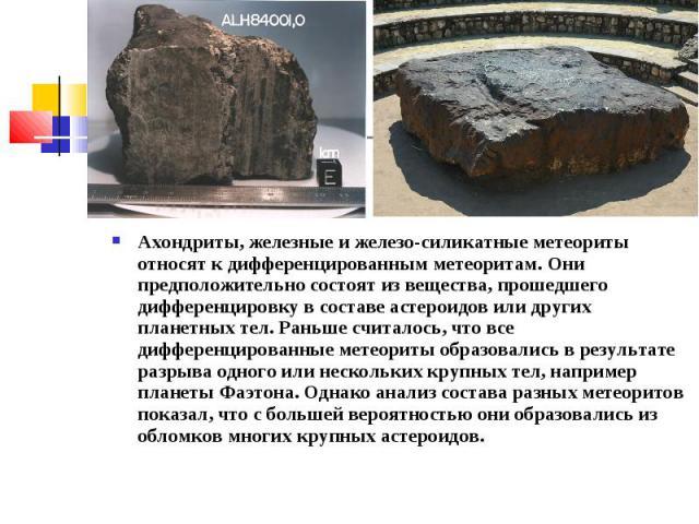 Ахондриты, железные и железо-силикатные метеориты относят к дифференцированным метеоритам. Они предположительно состоят из вещества, прошедшего дифференцировку в составе астероидов или других планетных тел. Раньше считалось, что все дифференцированн…