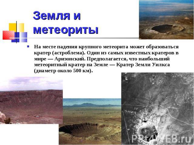 Земля и метеориты На месте падения крупного метеорита может образоваться кратер (астроблема). Один из самых известных кратеров в мире — Аризонский. Предполагается, что наибольший метеоритный кратер на Земле — Кратер Земли Уилкса (диаметр около 500 км).
