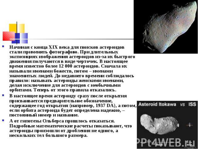 Начиная с конца XIXвека для поисков астероидов стали применять фотографию. При длительных экспозициях изображения астероидов из-за их быстрого движения получаются в виде черточек. В настоящее время известно более 12000астероидов. Сначала их назыв…
