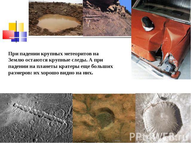 При падении крупных метеоритов на Землю остаются крупные следы. А при падении на планеты кратеры еще больших размеров: их хорошо видно на них.