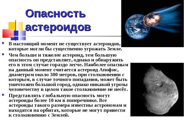 Опасность астероидов В настоящий момент не существует астероидов, которые могли бы существенно угрожать Земле. Чем больше и тяжелее астероид, тем большую опасность он представляет, однако и обнаружить его в этом случае гораздо легче. Наиболее опасны…