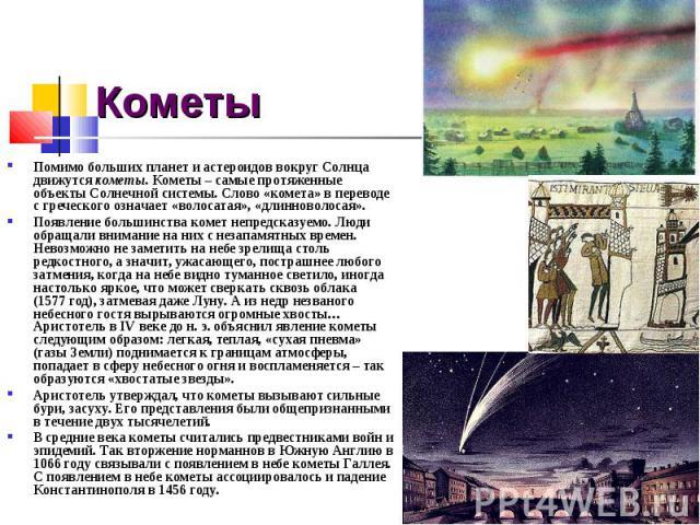 Кометы Помимо больших планет и астероидов вокруг Солнца движутся кометы. Кометы – самые протяженные объекты Солнечной системы. Слово «комета» в переводе с греческого означает «волосатая», «длинноволосая». Появление большинства комет непредсказуемо. …