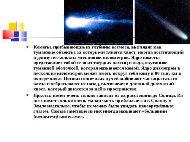 Кометы, прибывающие из глубины космоса, выглядят как туманные объекты, за которыми тянется хвост, иногда достигающий в длину нескольких миллионов километров. Ядро кометы представляет собой тело из твёрдых частиц и льда, окутанное туманной оболочкой,…