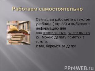 Работаем самостоятельноСейчас вы работаете с текстом учебника ( стр.85) и выбира