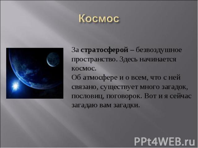 КосмосЗастратосферой– безвоздушное пространство. Здесь начинается космос. Об атмосфере и о всем, что с ней связано, существует много загадок, пословиц, поговорок. Вот и я сейчас загадаю вам загадки.
