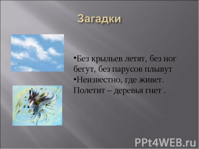 ЗагадкиБез крыльев летят, без ног бегут, без парусов плывут Неизвестно, где живет. Полетит – деревья гнет .