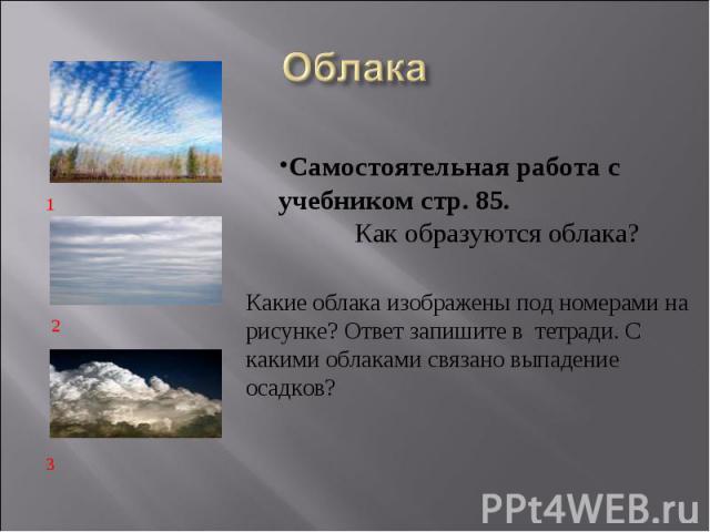 ОблакаСамостоятельная работа с учебником стр. 85.  Как образуются облака? Какие облака изображены под номерами на рисунке? Ответ запишите в тетради. С какими облаками связано выпадение осадков?