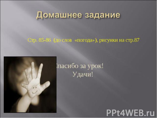 Домашнее заданиеСтр. 85-86 (до слов «погода»), рисунки на стр.87 Спасибо за урок! Удачи!