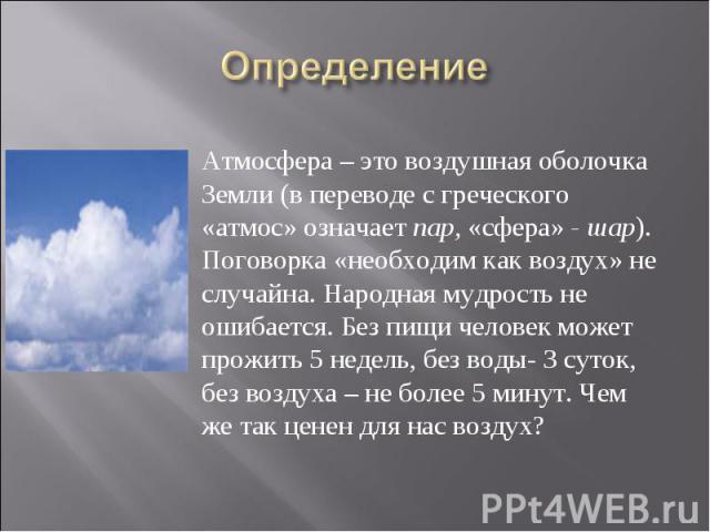 Определение Атмосфера – это воздушная оболочка Земли (в переводе с греческого «атмос» означаетпар, «сфера»- шар). Поговорка «необходим как воздух» не случайна. Народная мудрость не ошибается. Без пищи человек может прожить 5 недель, без воды- 3 су…
