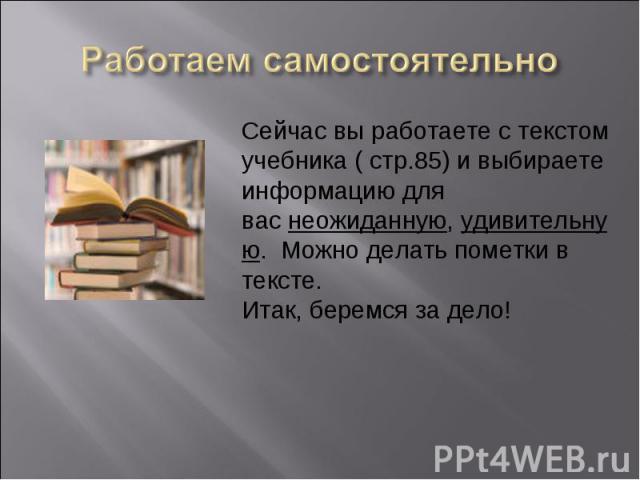 Работаем самостоятельноСейчас вы работаете с текстом учебника ( стр.85) и выбираете информацию для васнеожиданную,удивительную. Можно делать пометки в тексте. Итак, беремся за дело!