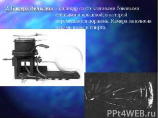 2. Камера Вильсона - цилиндр со стеклянными боковыми стенками и крышкой, в котор
