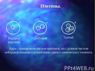 Изотопы. Ядра с одинаковым числом протонов, но с разным числом нейтронов называю