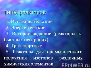 Типы реакторов 1. Исследовательские. 2. Энергетические. 3. Воспроизводящие (реак