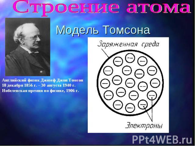 Строение атома Модель Томсона Английский физик Джозеф Джон Томсон 18 декабря 1856 г. – 30 августа 1940 г. Нобелевская премия по физике, 1906 г.