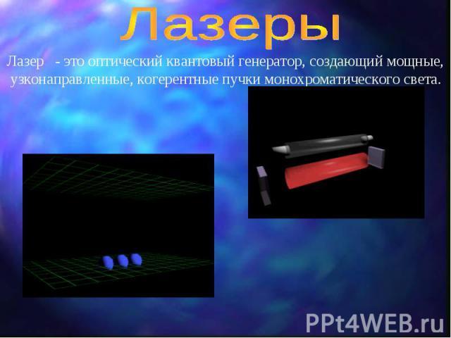 Лазеры Лазер - это оптический квантовый генератор, создающий мощные, узконаправленные, когерентные пучки монохроматического света.