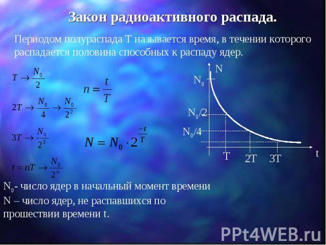 Закон радиоактивного распада. Периодом полураспада Т называется время, в течении которого распадается половина способных к распаду ядер. N0- число ядер в начальный момент времени N – число ядер, не распавшихся по прошествии времени t.