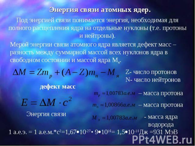 Энергия связи атомных ядер. Под энергией связи понимается энергия, необходимая для полного расщепления ядра на отдельные нуклоны (т.е. протоны и нейтроны). Мерой энергии связи атомного ядра является дефект масс – разность между суммарной массой всех…