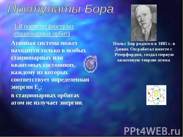 Постулаты Бора Нильс Бор родился в 1885 г. в Дании. Он работал вместе с Резерфордом, создал первую квантовую теорию атома Атомная система может находится только в особых стационарных или квантовых состояниях, каждому из которых соответствует определ…