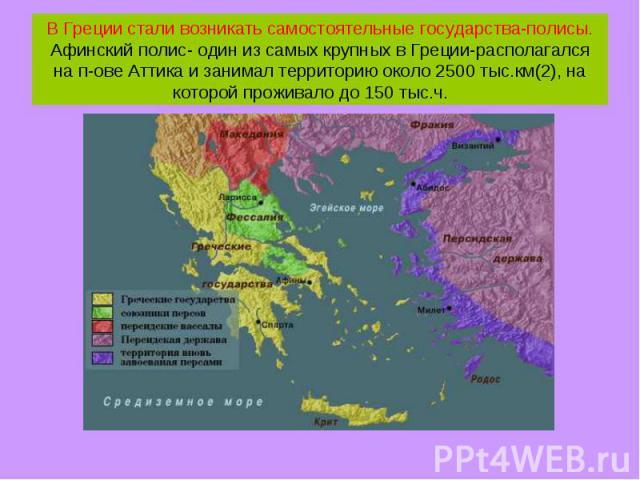 В Греции стали возникать самостоятельные государства-полисы. Афинский полис- один из самых крупных в Греции-располагался на п-ове Аттика и занимал территорию около 2500 тыс.км(2), на которой проживало до 150 тыс.ч.