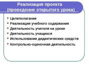Реализация проекта (проведение открытого урока) Целеполагание Реализация учебног