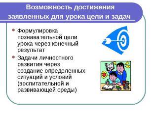 Возможность достижения заявленных для урока цели и задач Формулировка познавател