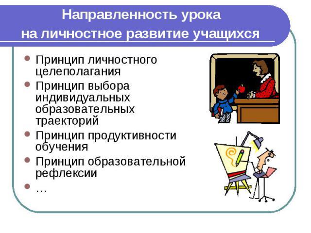 Направленность урока на личностное развитие учащихся Принцип личностного целеполагания Принцип выбора индивидуальных образовательных траекторий Принцип продуктивности обучения Принцип образовательной рефлексии …
