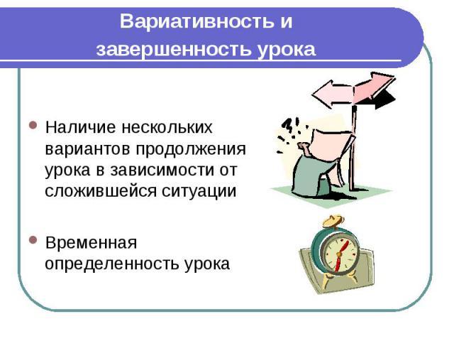 Вариативность и завершенность урока Наличие нескольких вариантов продолжения урока в зависимости от сложившейся ситуации Временная определенность урока