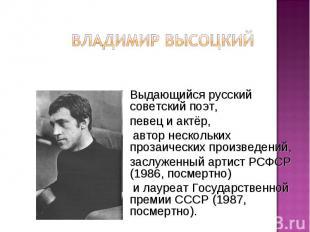 Владимир Высоцкий Выдающийся русский советский поэт, певец и актёр, автор нескол
