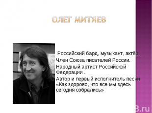 Олег Митяев Российский бард, музыкант, актёр. Член Союза писателей России. Народ
