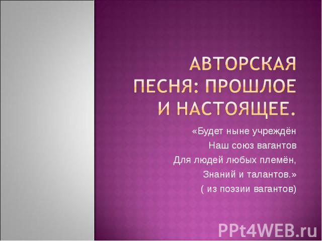 Авторская песня: прошлое и настоящее «Будет ныне учреждён Наш союз вагантов Для людей любых племён, Знаний и талантов.» ( из поэзии вагантов)
