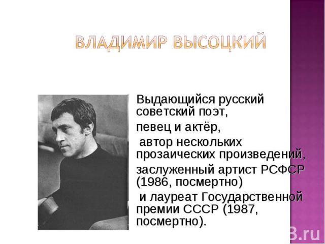 Владимир Высоцкий Выдающийся русский советский поэт, певец и актёр, автор нескольких прозаических произведений, заслуженный артист РСФСР (1986, посмертно) и лауреат Государственной премии СССР (1987, посмертно).