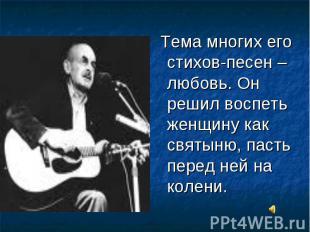 Тема многих его стихов-песен – любовь. Он решил воспеть женщину как святыню, пас