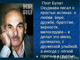 Поэт Булат Окуджава писал о простых истинах: о любви, вере, дружбе, братстве, ве