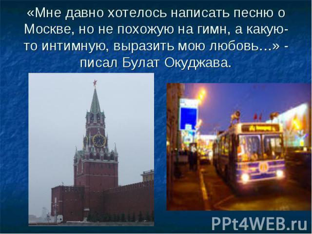 «Мне давно хотелось написать песню о Москве, но не похожую на гимн, а какую-то интимную, выразить мою любовь…» - писал Булат Окуджава.