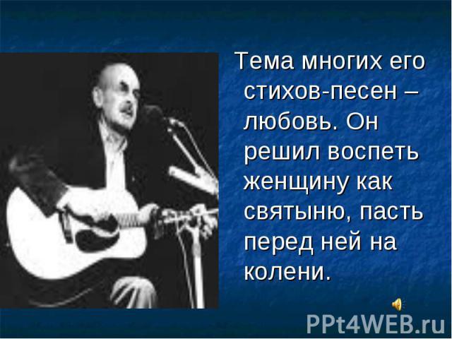 Тема многих его стихов-песен – любовь. Он решил воспеть женщину как святыню, пасть перед ней на колени.