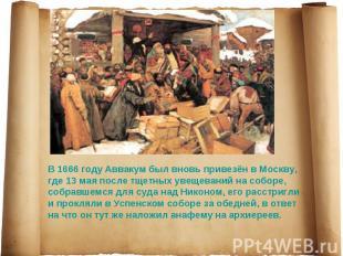 В 1666 году Аввакум был вновь привезён в Москву, где 13 мая после тщетных увещев