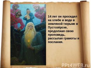 14лет он просидел на хлебе и воде в земляной тюрьме в Пустозёрске, продолжая св